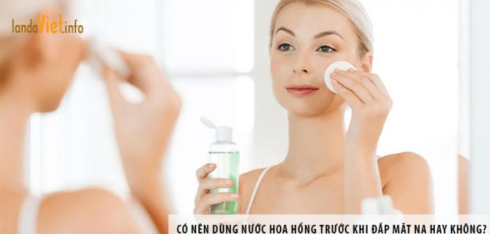 Có nên dùng nước hoa hồng trước khi đắp mặt nạ hay không?